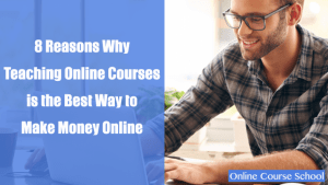 8 Reasons Why Teaching an Online Course is the Best Way to Make Money Online in 2018